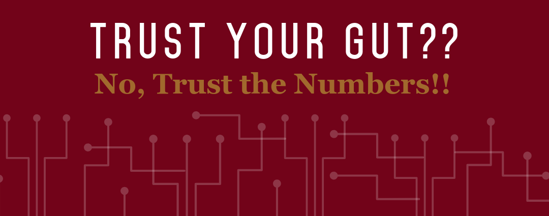 Trust Your Gut? – No, Trust the Numbers! – Part 1