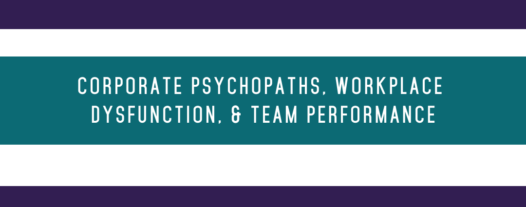 Corporate Psychopaths, Workplace Dysfunction, and Team Performance