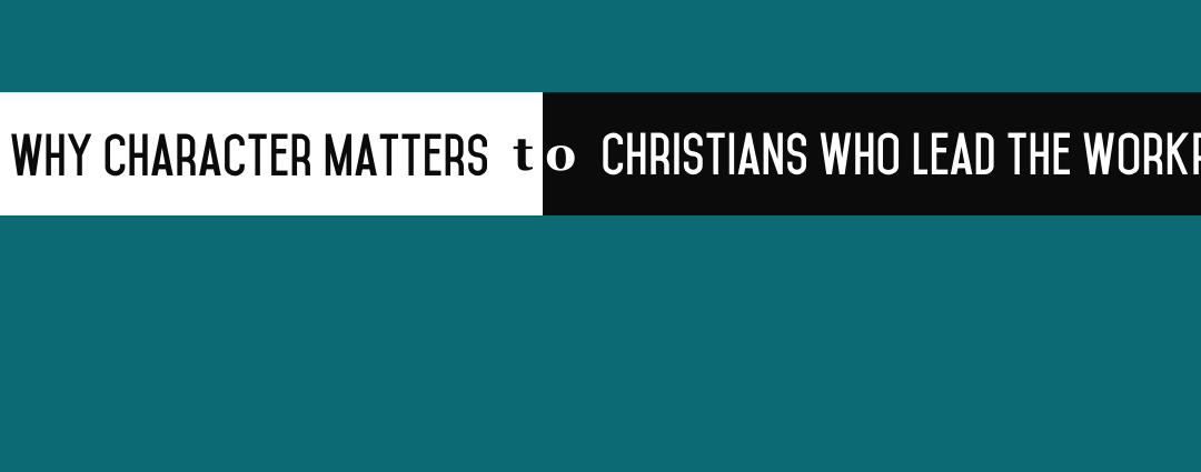Why Character Matters to Christians who Lead the Workplace